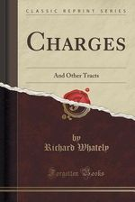 Charges: And Other Tracts (Classic Reprint) by Richard Whately
