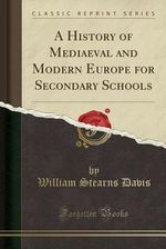 A History of Mediaeval and Modern Europe for Secondary Schools (Classic Reprint) by William Stearns Davis